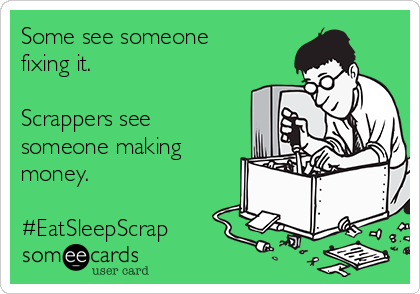 some-see-someone-fixing-it-scrappers-see-someone-making-money-eatsleepscrap-ed4ea
